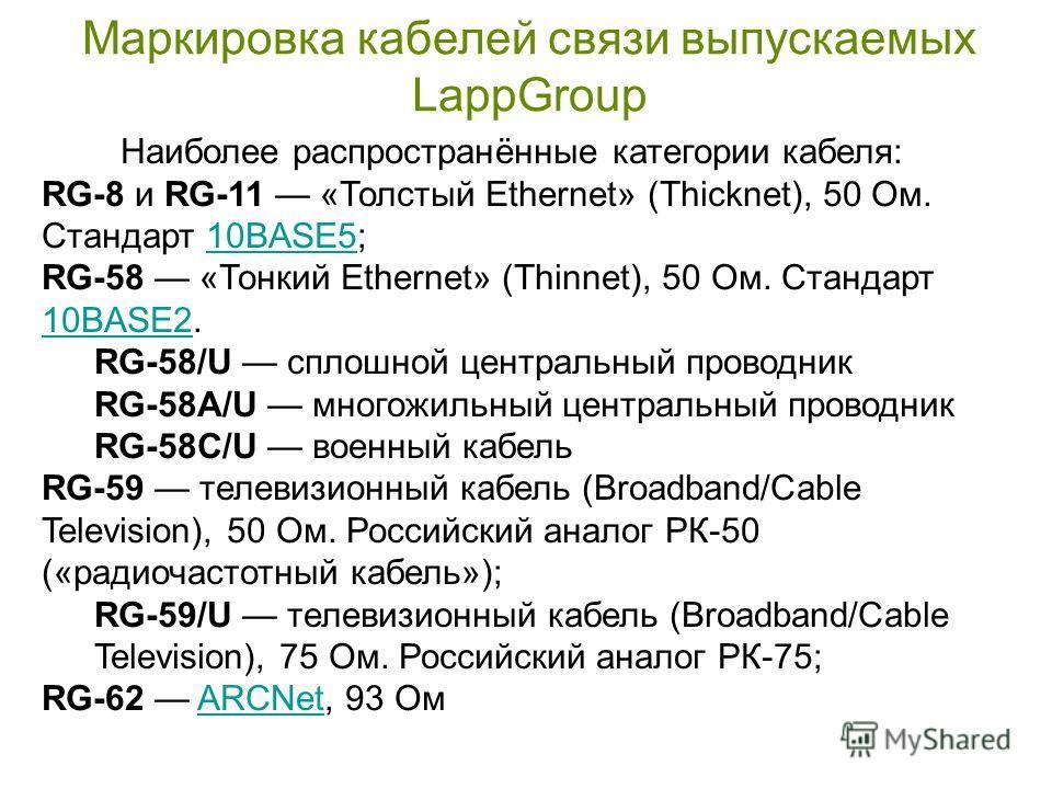 Маркировка кабелей связи выпускаемых LappGroup Наиболее распространённые категории кабеля: RG-8 и RG-11 «Толстый Ethernet» (Thicknet), 50 Ом. Стандарт 10BASE5;10BASE5 RG-58 «Тонкий Ethernet» (Thinnet), 50 Ом. Стандарт 10BASE2. 10BASE2 RG-58/U сплошно