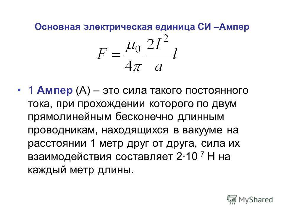 Основная электрическая единица СИ –Ампер 1 Ампер (А) – это сила такого постоянного тока, при прохождении которого по двум прямолинейным бесконечно длинным проводникам, находящихся в вакууме на расстоянии 1 метр друг от друга, сила их взаимодействия с