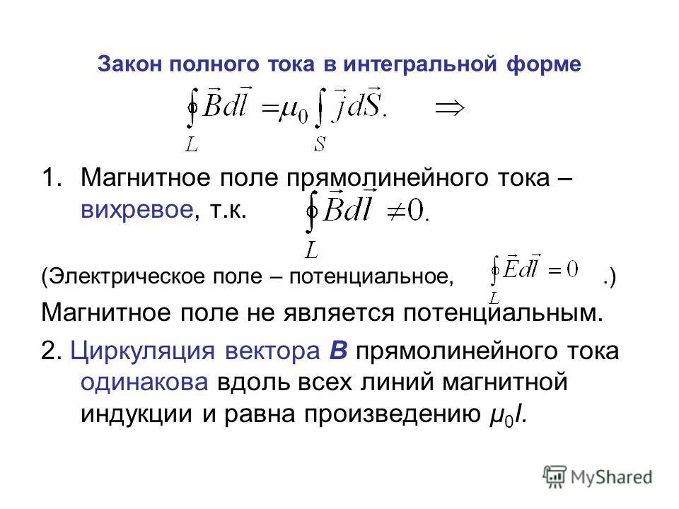 Закон полного тока в интегральной форме 1.Магнитное поле прямолинейного тока – вихревое, т.к. (Электрическое поле – потенциальное,.) Магнитное поле не является потенциальным. 2. Циркуляция вектора В прямолинейного тока одинакова вдоль всех линий магн