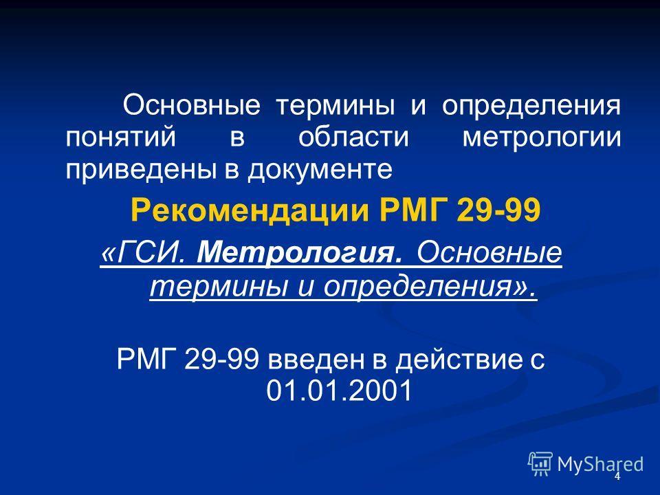 4 Основные термины и определения понятий в области метрологии приведены в документе Рекомендации РМГ 29-99 «ГСИ. Метрология. Основные термины и определения». РМГ 29-99 введен в действие с 01.01.2001