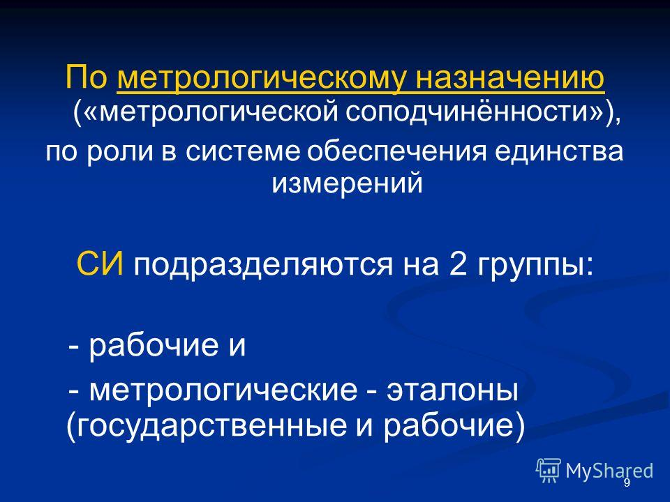 9 По метрологическому назначению («метрологической соподчинённости»), по роли в системе обеспечения единства измерений СИ подразделяются на 2 группы: - рабочие и - метрологические - эталоны (государственные и рабочие)