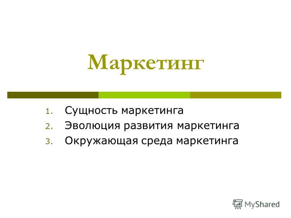 Маркетинг 1. Сущность маркетинга 2. Эволюция развития маркетинга 3. Окружающая среда маркетинга