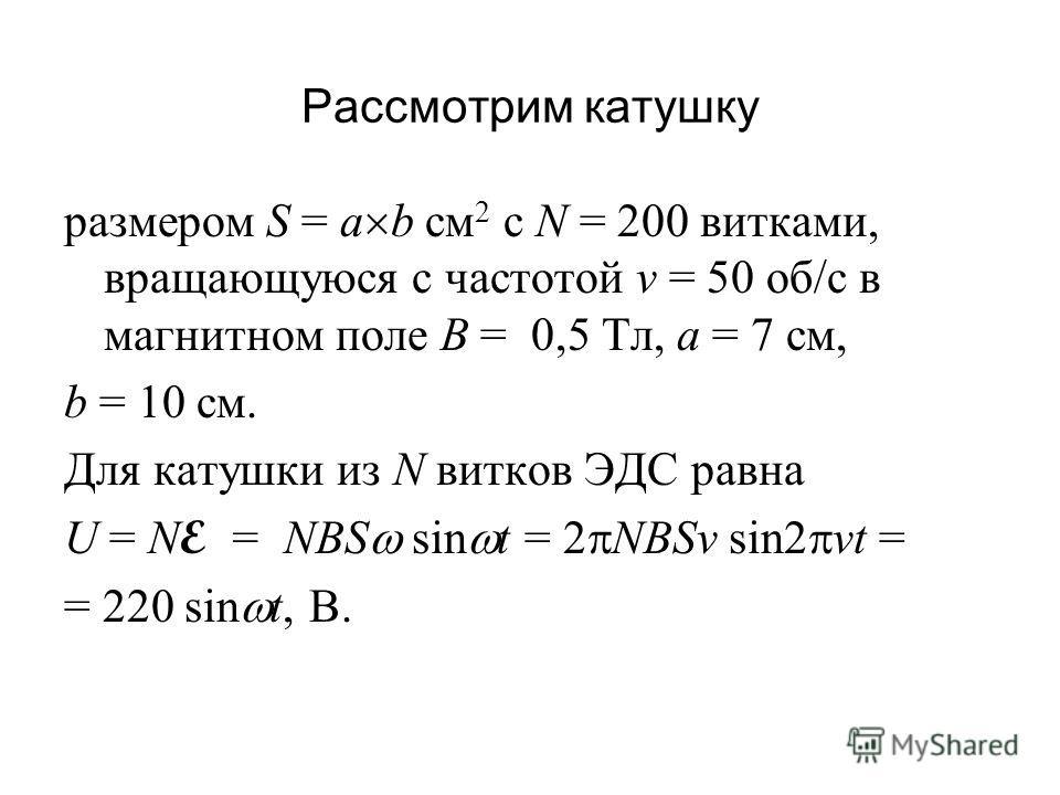 Рассмотрим катушку размером S = a b см 2 с N = 200 витками, вращающуюся с частотой v = 50 об/с в магнитном поле B = 0,5 Тл, а = 7 см, b = 10 см. Для катушки из N витков ЭДС равна U = N E = NBS sin t = 2 NBSv sin2 vt = = 220 sin t, B.