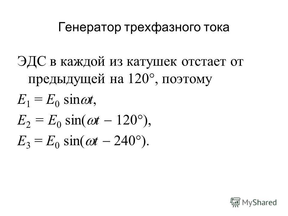 ЭДС в каждой из катушек отстает от предыдущей на 120, поэтому Е 1 = Е 0 sin t, E 2 = E 0 sin( t 120 ), E 3 = E 0 sin( t 240 ).
