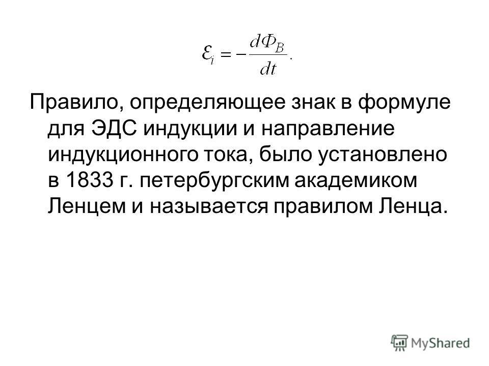 Правило, определяющее знак в формуле для ЭДС индукции и направление индукционного тока, было установлено в 1833 г. петербургским академиком Ленцем и называется правилом Ленца.