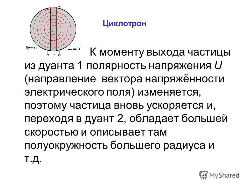 Циклотрон К моменту выхода частицы из дуанта 1 полярность напряжения U (направление вектора напряжённости электрического поля) изменяется, поэтому частица вновь ускоряется и, переходя в дуант 2, обладает большей скоростью и описывает там полуокружнос