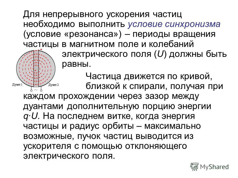 Для непрерывного ускорения частиц необходимо выполнить условие синхронизма (условие «резонанса») – периоды вращения частицы в магнитном поле и колебаний электрического поля (U) должны быть равны. Частица движется по кривой, близкой к спирали, получая