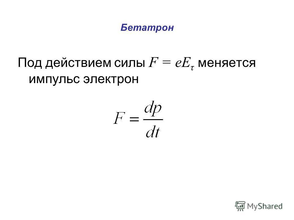 Бетатрон Под действием силы F = еЕ τ меняется импульс электрон