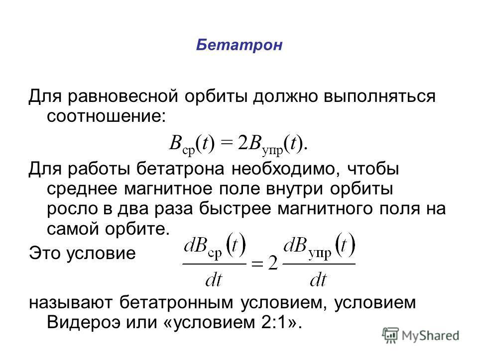 Бетатрон Для равновесной орбиты должно выполняться соотношение: В ср (t) = 2B упр (t). Для работы бетатрона необходимо, чтобы среднее магнитное поле внутри орбиты росло в два раза быстрее магнитного поля на самой орбите. Это условие называют бетатрон