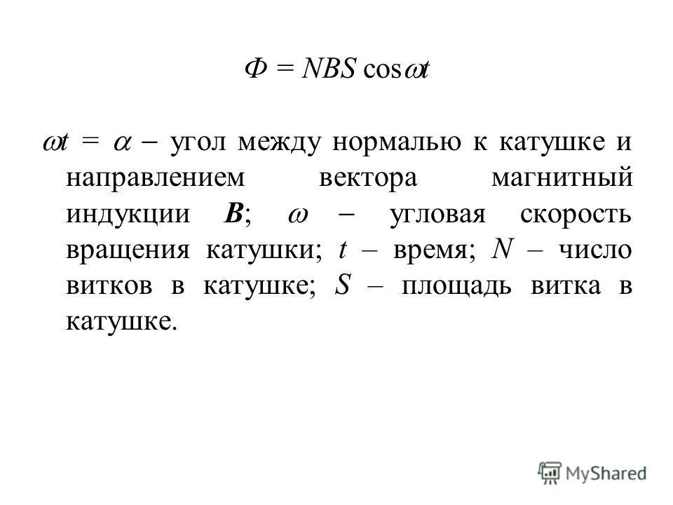 Ф = NBS cos t t = угол между нормалью к катушке и направлением вектора магнитный индукции В; угловая скорость вращения катушки; t – время; N – число витков в катушке; S – площадь витка в катушке.