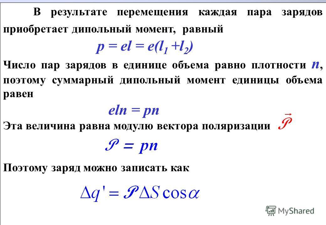 В результате перемещения каждая пара зарядов приобретает дипольный момент, равный p = el = e(l 1 +l 2 ) Число пар зарядов в единице объема равно плотности n, поэтому суммарный дипольный момент единицы объема равен eln = pn Эта величина равна модулю в