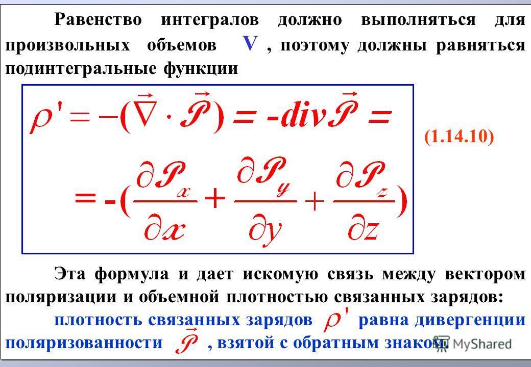 Равенство интегралов должно выполняться для произвольных объемов V, поэтому должны равняться подинтегральные функции (1.14.10) Эта формула и дает искомую связь между вектором поляризации и объемной плотностью связанных зарядов: плотность связанных за