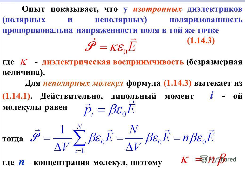 Опыт показывает, что у изотропных диэлектриков (полярных и неполярных) поляризованность пропорциональна напряженности поля в той же точке (1.14.3) где - диэлектрическая восприимчивость (безразмерная величина). Для неполярных молекул формула (1.14.3)