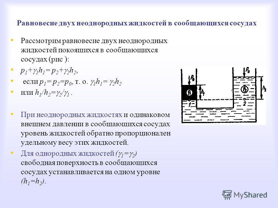 Равновесие двух неоднородных жидкостей в сообщающихся сосудах Рассмотрим равновесие двух неоднородных жидкостей покоящихся в сообщающихся сосудах (рис ): p 1 + 1 h 1 = p 2 + 2 h 2, если р 1 = р 2 =р 0, т. о. 1 h 1 = 2 h 2 или h 1 /h 2 = 2 / 1. При не