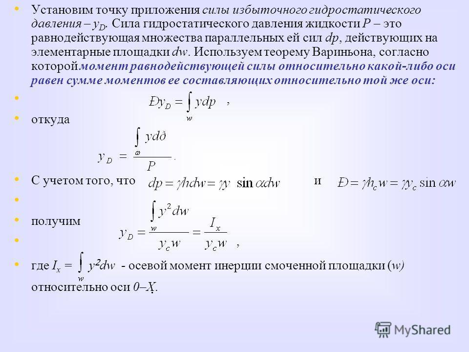 Установим точку приложения силы избыточного гидростатического давления – у D. Сила гидростатического давления жидкости Р – это равнодействующая множества параллельных ей сил dр, действующих на элементарные площадки dw. Используем теорему Вариньона, с