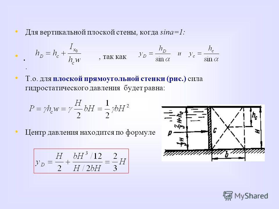 Для вертикальной плоской стены, когда sina=1:, так как. Т.о. для плоской прямоугольной стенки (рис.) сила гидростатического давления будет равна: Центр давления находится по формуле