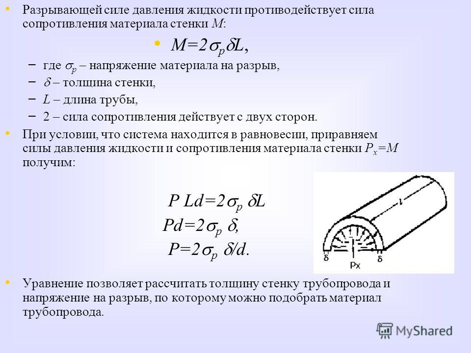 Разрывающей силе давления жидкости противодействует сила сопротивления материала стенки М: М=2 р L, – – где р – напряжение материала на разрыв, – – – толщина стенки, – – L – длина трубы, – – 2 – сила сопротивления действует с двух сторон. При условии
