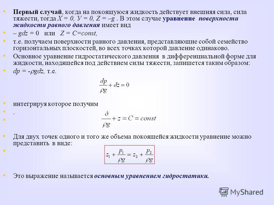 Первый случай, когда на покоящуюся жидкость действует внешняя сила, сила тяжести, тогда X = 0, У = 0, Z = –g. В этом случае уравнение поверхности жидкости равного давления имеет вид – gdz = 0 или Z = С=const, т.е. получаем поверхности равного давлени