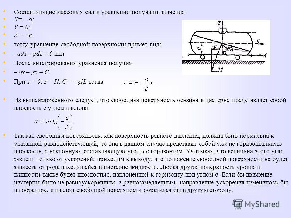 Составляющие массовых сил в уравнении получают значения: Х= – а; Y = 0; Z= – g, тогда уравнение свободной поверхности примет вид: –adx – gdz = 0 или После интегрирования уравнения получим – ах – gz = C. При x = 0; z = Н; C = –gН, тогда Из вышеизложен