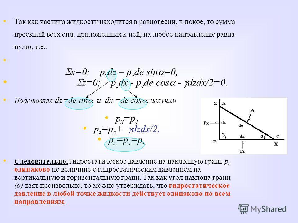 Так как частица жидкости находится в равновесии, в покое, то сумма проекций всех сил, приложенных к ней, на любое направление равна нулю, т.е.: x=0; p x dz – p e de sin =0, z=0; p z dx - p e de cos - dzdx/2=0. Подставляя dz=de sin и dx =de cos, получ