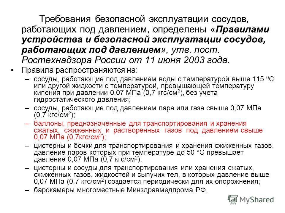 Требования безопасной эксплуатации сосудов, работающих под давлением, определены «Правилами устройства и безопасной эксплуатации сосудов, работающих под давлением», утв. пост. Ростехнадзора России от 11 июня 2003 года. Правила распространяются на: –с