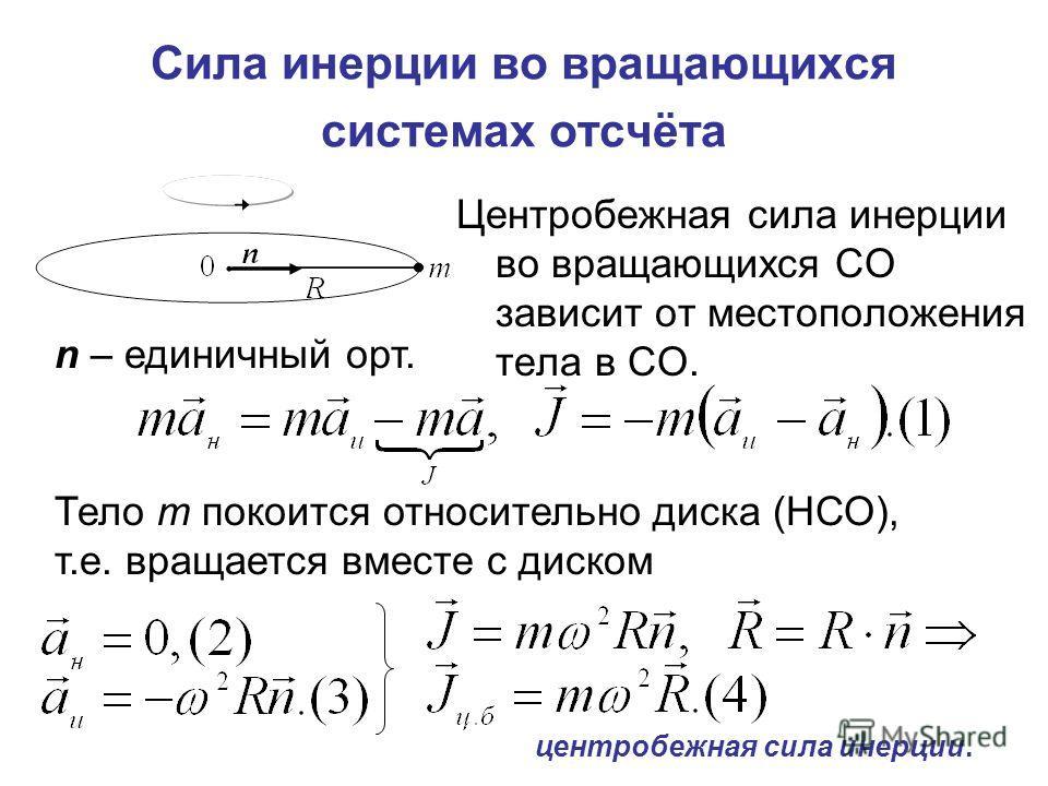 Сила инерции во вращающихся системах отсчёта Центробежная сила инерции во вращающихся СО зависит от местоположения тела в СО. n – единичный орт. Тело m покоится относительно диска (НСО), т.е. вращается вместе с диском центробежная сила инерции.