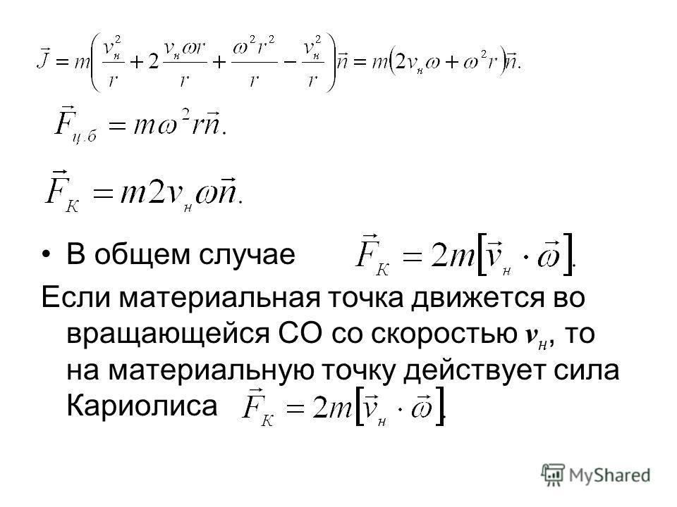 В общем случае Если материальная точка движется во вращающейся СО со скоростью v н, то на материальную точку действует сила Кариолиса