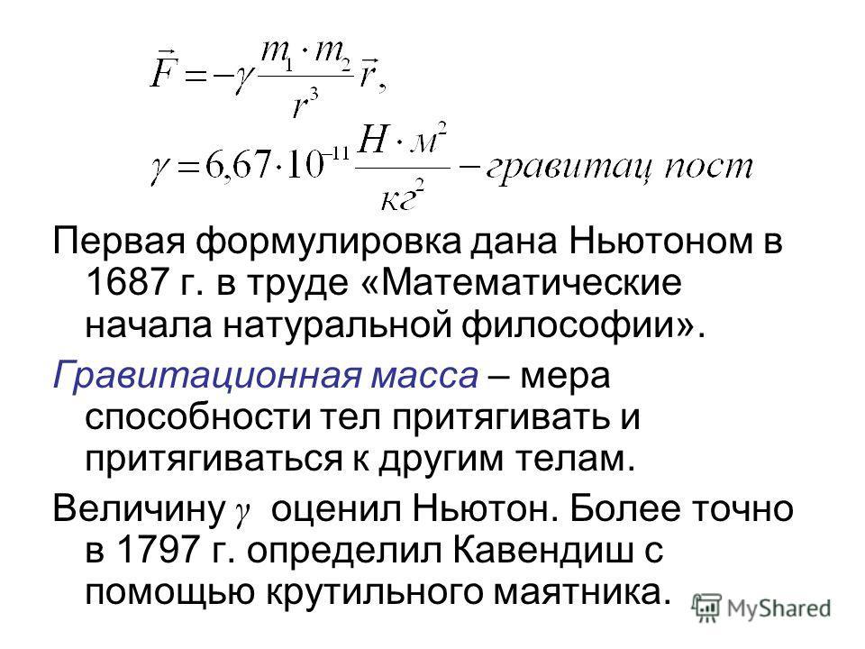 Первая формулировка дана Ньютоном в 1687 г. в труде «Математические начала натуральной философии». Гравитационная масса – мера способности тел притягивать и притягиваться к другим телам. Величину γ оценил Ньютон. Более точно в 1797 г. определил Кавен