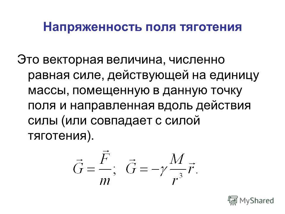 Напряженность поля тяготения Это векторная величина, численно равная силе, действующей на единицу массы, помещенную в данную точку поля и направленная вдоль действия силы (или совпадает с силой тяготения).