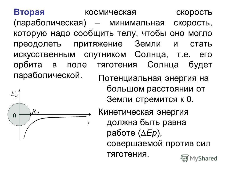 Вторая космическая скорость (параболическая) – минимальная скорость, которую надо сообщить телу, чтобы оно могло преодолеть притяжение Земли и стать искусственным спутником Солнца, т.е. его орбита в поле тяготения Солнца будет параболической. Потенци