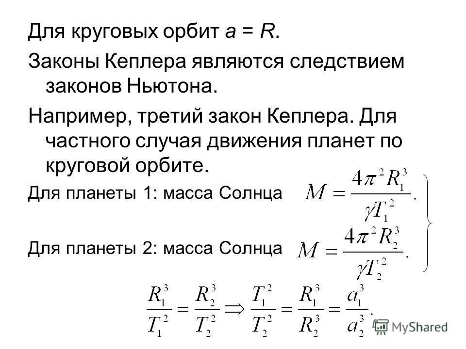 Для круговых орбит a = R. Законы Кеплера являются следствием законов Ньютона. Например, третий закон Кеплера. Для частного случая движения планет по круговой орбите. Для планеты 1: масса Солнца Для планеты 2: масса Солнца