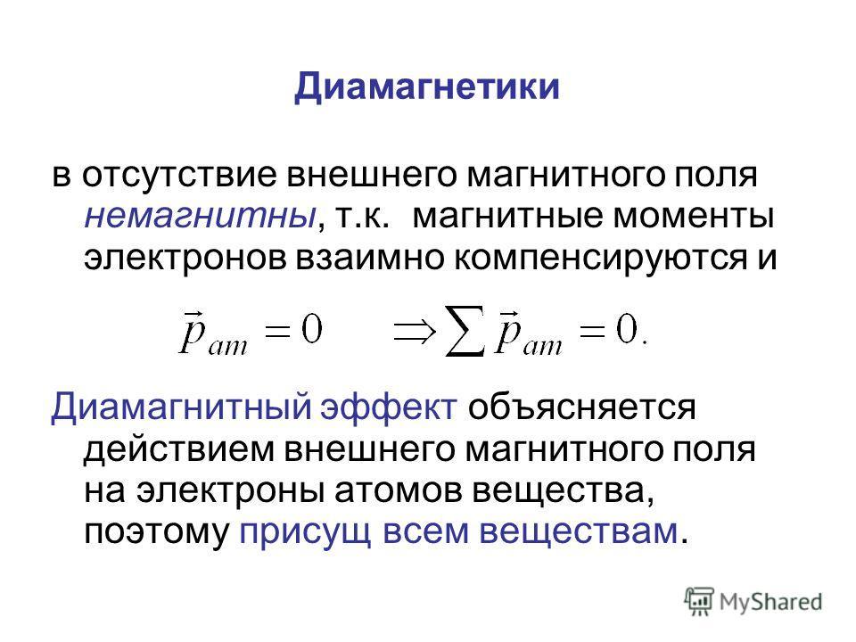 Диамагнетики в отсутствие внешнего магнитного поля немагнитны, т.к. магнитные моменты электронов взаимно компенсируются и Диамагнитный эффект объясняется действием внешнего магнитного поля на электроны атомов вещества, поэтому присущ всем веществам.