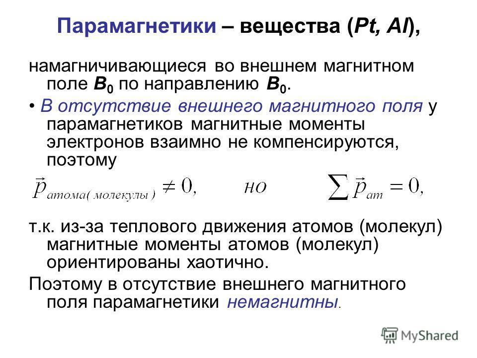 Парамагнетики – вещества (Pt, Al), намагничивающиеся во внешнем магнитном поле В 0 по направлению В 0. В отсутствие внешнего магнитного поля у парамагнетиков магнитные моменты электронов взаимно не компенсируются, поэтому т.к. из-за теплового движени