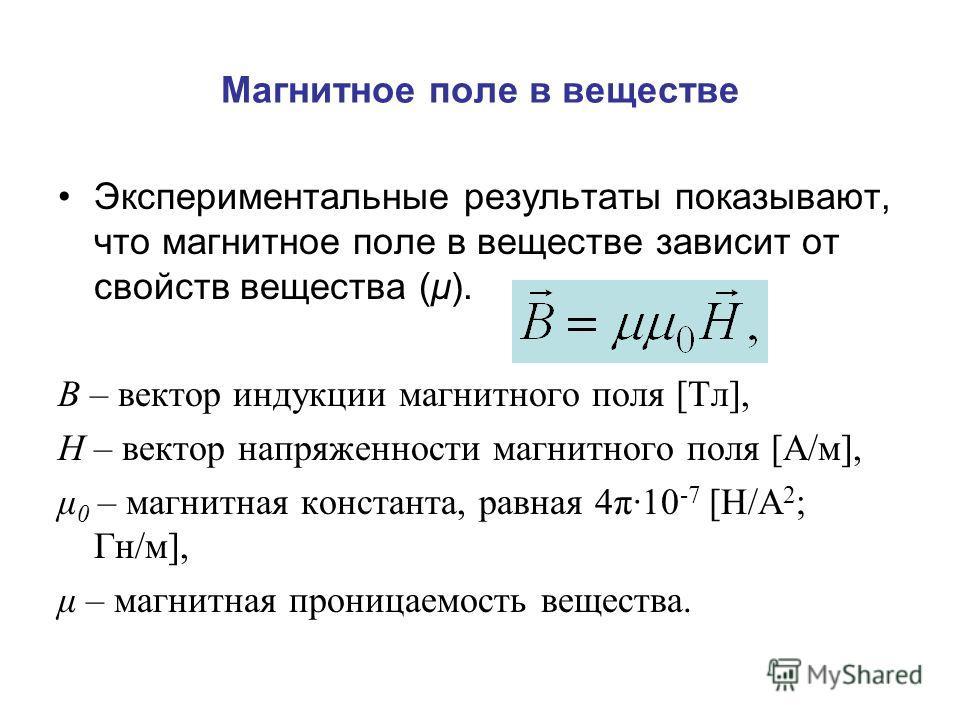 Экспериментальные результаты показывают, что магнитное поле в веществе зависит от свойств вещества (μ). В – вектор индукции магнитного поля [Тл], Н – вектор напряженности магнитного поля [А/м], μ 0 – магнитная константа, равная 4π·10 -7 [Н/А 2 ; Гн/м