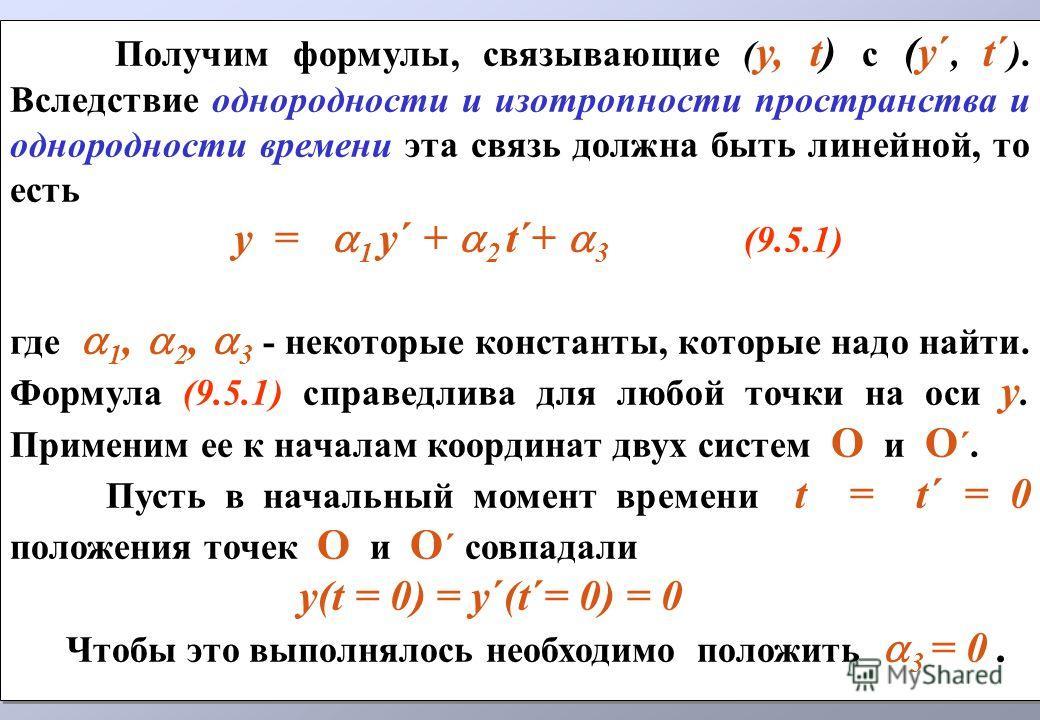 Получим формулы, связывающие ( y, t) с (y´, t´ ). Вследствие однородности и изотропности пространства и однородности времени эта связь должна быть линейной, то есть y = 1 y´ + 2 t´+ 3 (9.5.1) где 1, 2, 3 - некоторые константы, которые надо найти. Фор
