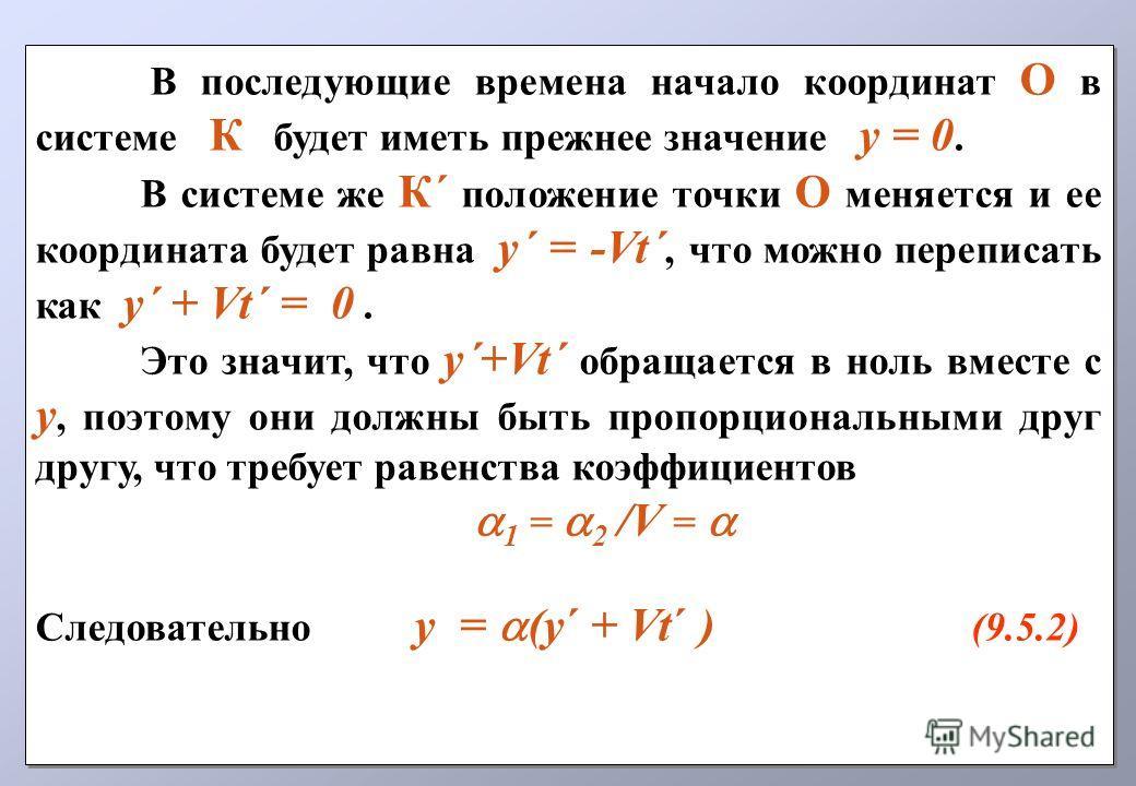 В последующие времена начало координат О в системе К будет иметь прежнее значение у = 0. В системе же К´ положение точки О меняется и ее координата будет равна у´ = -Vt´, что можно переписать как у´ + Vt´ = 0. Это значит, что у´+Vt´ обращается в ноль