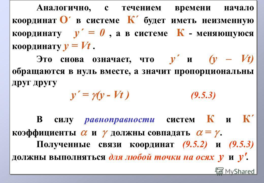 Аналогично, с течением времени начало координат О ´ в системе К´ будет иметь неизменную координату у´ = 0, а в системе К - меняющуюся координату у = Vt. Это снова означает, что y´ и (у – Vt) обращаются в нуль вместе, а значит пропорциональны друг дру