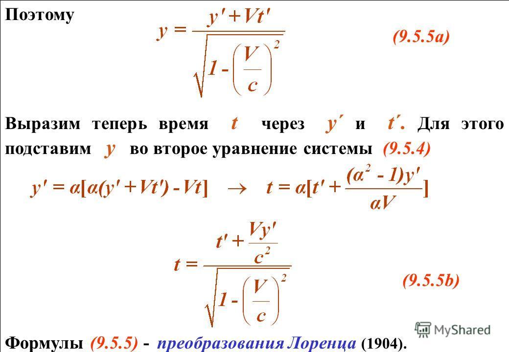 Поэтому (9.5.5а) Выразим теперь время t через y´ и t´. Для этого подставим у во второе уравнение системы (9.5.4) (9.5.5b) Формулы (9.5.5) - преобразования Лоренца (1904). Поэтому (9.5.5а) Выразим теперь время t через y´ и t´. Для этого подставим у во