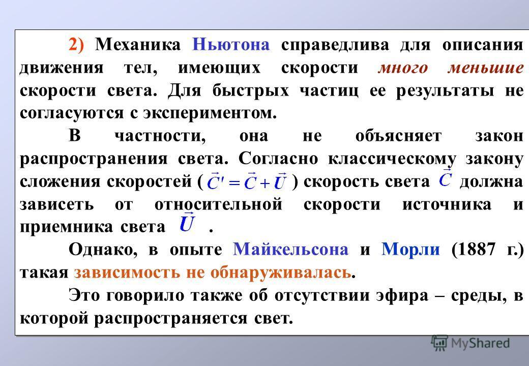 2) Механика Ньютона справедлива для описания движения тел, имеющих скорости много меньшие скорости света. Для быстрых частиц ее результаты не согласуются с экспериментом. В частности, она не объясняет закон распространения света. Согласно классическо