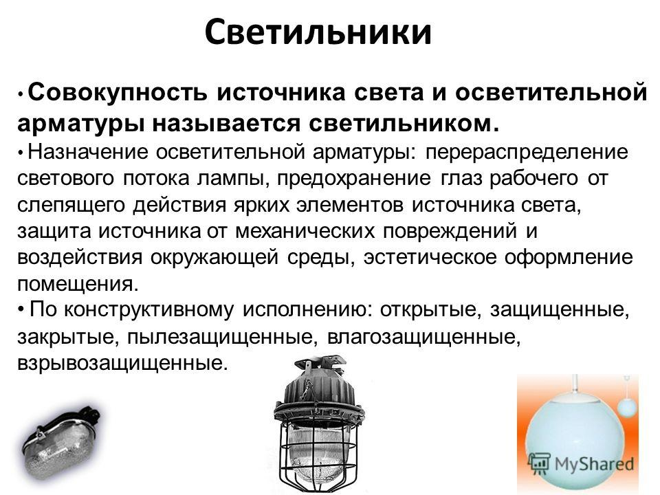 Светильники Совокупность источника света и осветительной арматуры называется светильником. Назначение осветительной арматуры: перераспределение светового потока лампы, предохранение глаз рабочего от слепящего действия ярких элементов источника света,