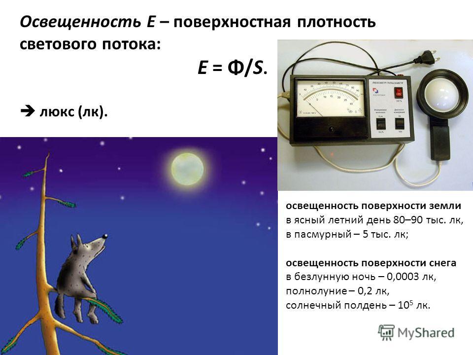 Освещенность Е – поверхностная плотность светового потока: E = Φ/S. люкс (лк). освещенность поверхности земли в ясный летний день 80–90 тыс. лк, в пасмурный – 5 тыс. лк; освещенность поверхности снега в безлунную ночь – 0,0003 лк, полнолуние – 0,2 лк