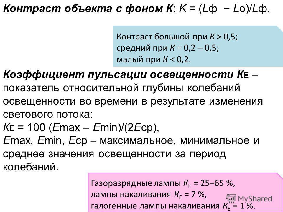 Контраст объекта с фоном К: K = (Lф Lо)/Lф. Коэффициент пульсации освещенности К Е – показатель относительной глубины колебаний освещенности во времени в результате изменения светового потока: К Е = 100 (Emax – Emin)/(2Eср), Emax, Emin, Eср – максима