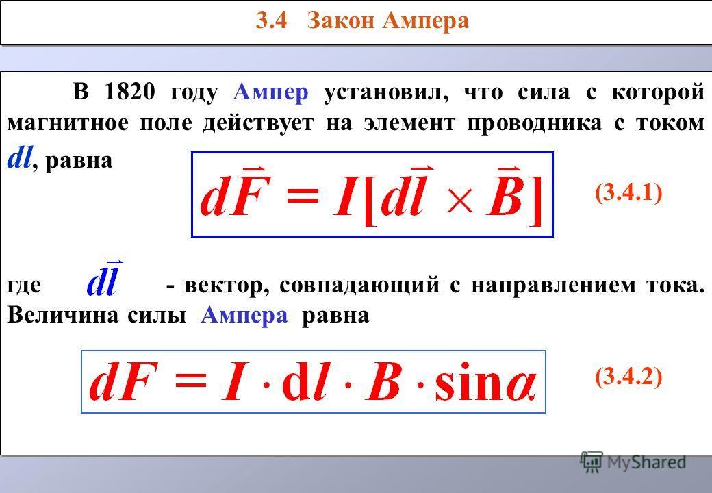 В 1820 году Ампер установил, что сила с которой магнитное поле действует на элемент проводника с током dl, равна (3.4.1) где - вектор, совпадающий с направлением тока. Величина силы Ампера равна (3.4.2) В 1820 году Ампер установил, что сила с которой