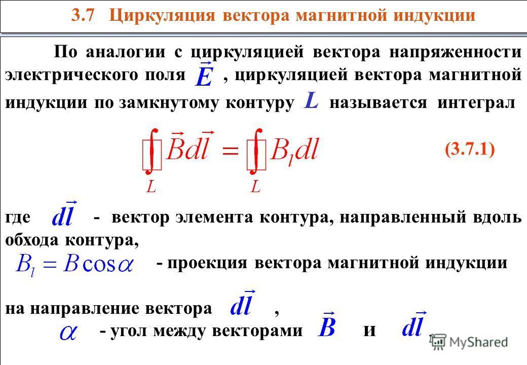 По аналогии с циркуляцией вектора напряженности электрического поля, циркуляцией вектора магнитной индукции по замкнутому контуру L называется интеграл (3.7.1) где - вектор элемента контура, направленный вдоль обхода контура, - проекция вектора магни