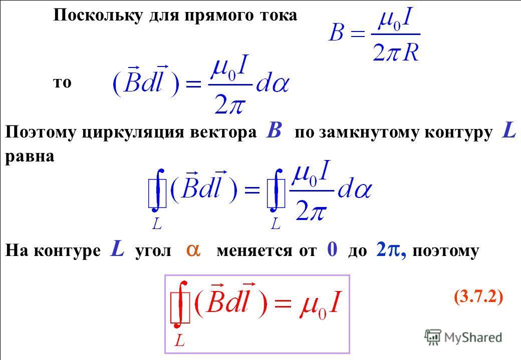 Поскольку для прямого тока то Поэтому циркуляция вектора В по замкнутому контуру L равна На контуре L угол меняется от 0 до 2, поэтому (3.7.2) Поскольку для прямого тока то Поэтому циркуляция вектора В по замкнутому контуру L равна На контуре L угол