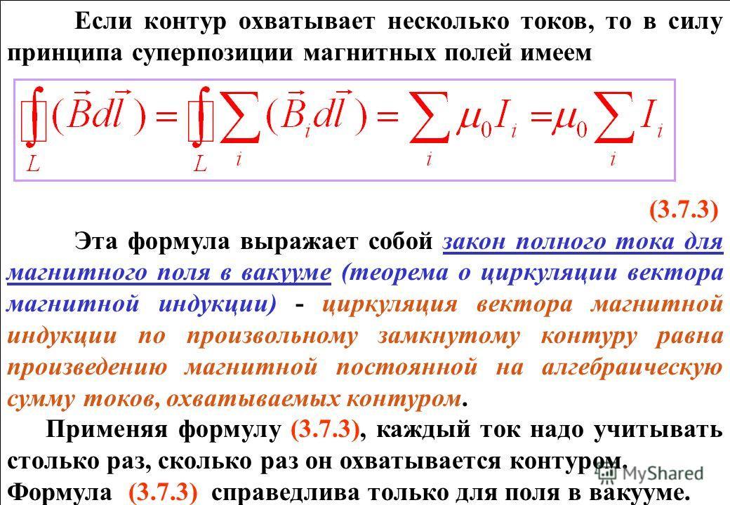 Если контур охватывает несколько токов, то в силу принципа суперпозиции магнитных полей имеем (3.7.3) Эта формула выражает собой закон полного тока для магнитного поля в вакууме (теорема о циркуляции вектора магнитной индукции) - циркуляция вектора м