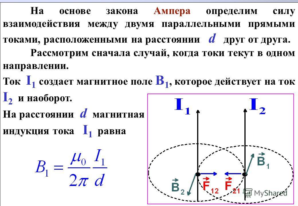 На основе закона Ампера определим силу взаимодействия между двумя параллельными прямыми токами, расположенными на расстоянии d друг от друга. Рассмотрим сначала случай, когда токи текут в одном направлении. Ток I 1 создает магнитное поле B 1, которое