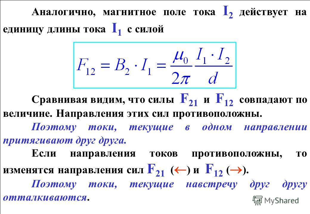 Аналогично, магнитное поле тока I 2 действует на единицу длины тока I 1 с силой Сравнивая видим, что силы F 21 и F 12 совпадают по величине. Направления этих сил противоположны. Поэтому токи, текущие в одном направлении притягивают друг друга. Если н