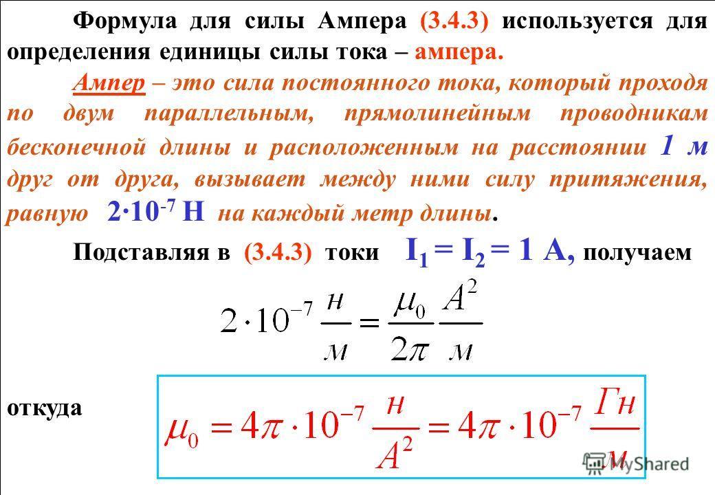 Формула для силы Ампера (3.4.3) используется для определения единицы силы тока – ампера. Ампер – это сила постоянного тока, который проходя по двум параллельным, прямолинейным проводникам бесконечной длины и расположенным на расстоянии 1 м друг от др