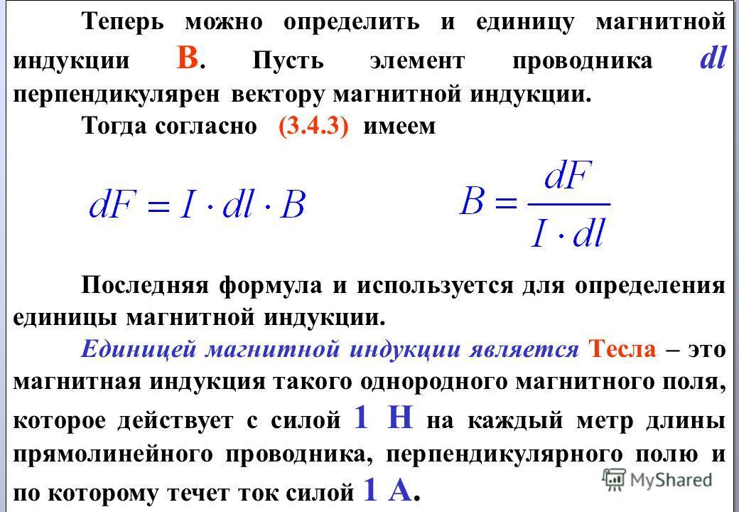 Теперь можно определить и единицу магнитной индукции В. Пусть элемент проводника dl перпендикулярен вектору магнитной индукции. Тогда согласно (3.4.3) имеем Последняя формула и используется для определения единицы магнитной индукции. Единицей магнитн